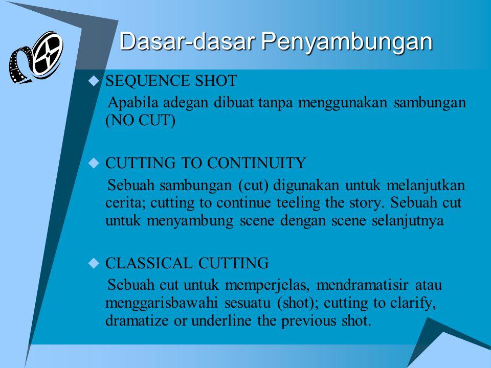 Dasar-dasar Penyambungan  SEQUENCE SHOT Apabila adegan dibuat tanpa menggunakan sambungan (NO CUT)  CUTTING TO CONTINUITY Sebuah sambungan (cut) digunakan untuk melanjutkan cerita; cutting to continue teeling the story.