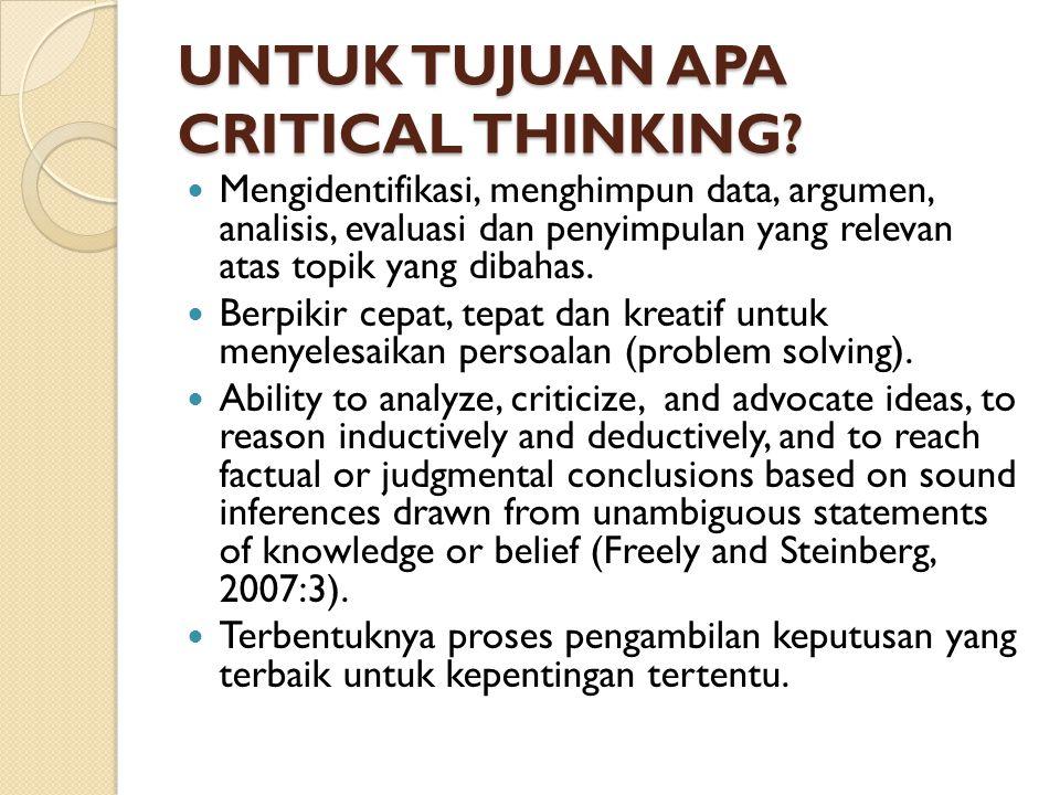 UNTUK TUJUAN APA CRITICAL THINKING? Mengidentifikasi, menghimpun data, argumen, analisis, evaluasi dan penyimpulan yang relevan atas topik yang dibaha