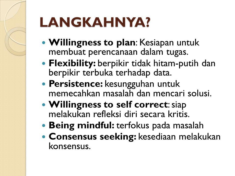 LANGKAHNYA? Willingness to plan: Kesiapan untuk membuat perencanaan dalam tugas. Flexibility: berpikir tidak hitam-putih dan berpikir terbuka terhadap