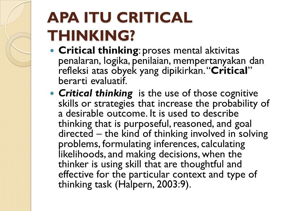APA ITU CRITICAL THINKING? Critical thinking: proses mental aktivitas penalaran, logika, penilaian, mempertanyakan dan refleksi atas obyek yang dipiki