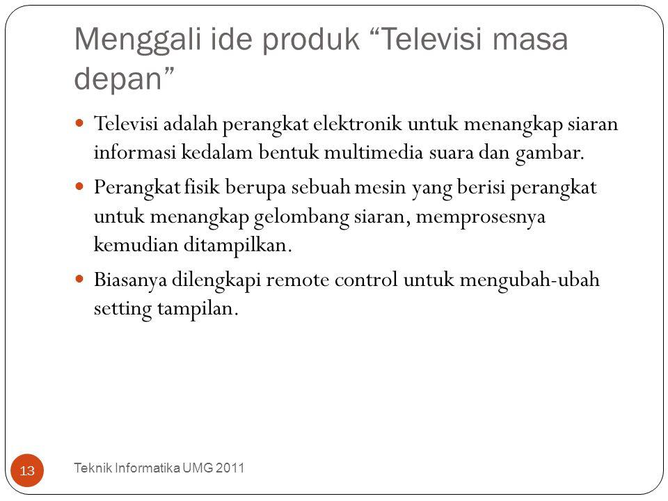 """Menggali ide produk """"Televisi masa depan"""" Teknik Informatika UMG 2011 13 Televisi adalah perangkat elektronik untuk menangkap siaran informasi kedalam"""