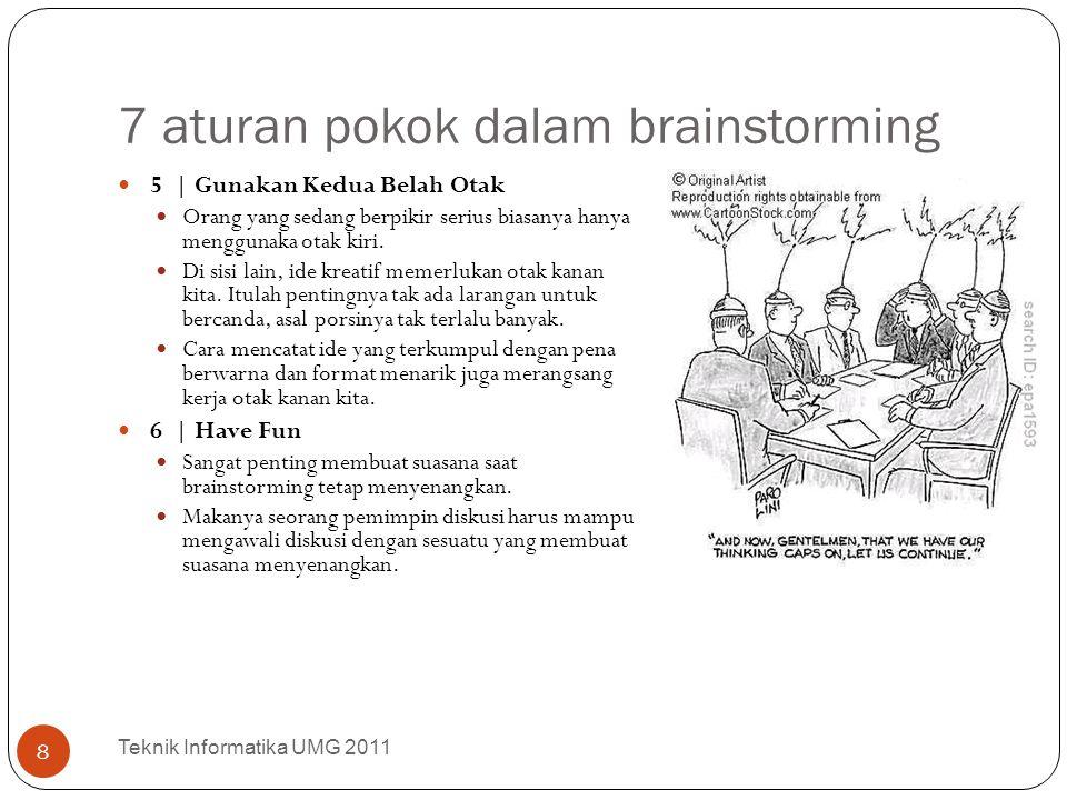 7 aturan pokok dalam brainstorming Teknik Informatika UMG 2011 9 7 | Sekali lagi, JANGAN TERLEWATKAN Seaneh apapun ide itu, sekalipun seperti tak ada hubungannya dengan masalah yang dibahas, jika memang terlintas di pikiran jangan sampai tidak disampaikan.