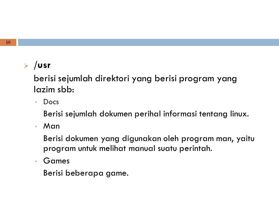 10  /usr berisi sejumlah direktori yang berisi program yang lazim sbb: Docs Berisi sejumlah dokumen perihal informasi tentang linux. Man Berisi dokum