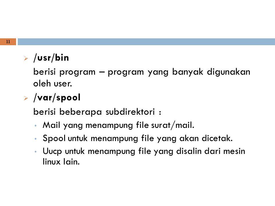 11  /usr/bin berisi program – program yang banyak digunakan oleh user.  /var/spool berisi beberapa subdirektori : Mail yang menampung file surat/mai
