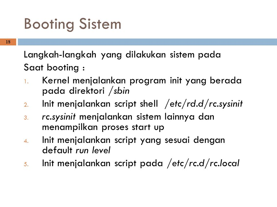 Booting Sistem 18 Langkah-langkah yang dilakukan sistem pada Saat booting : 1. Kernel menjalankan program init yang berada pada direktori /sbin 2. Ini