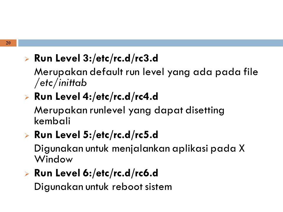 20  Run Level 3:/etc/rc.d/rc3.d Merupakan default run level yang ada pada file /etc/inittab  Run Level 4:/etc/rc.d/rc4.d Merupakan runlevel yang dap
