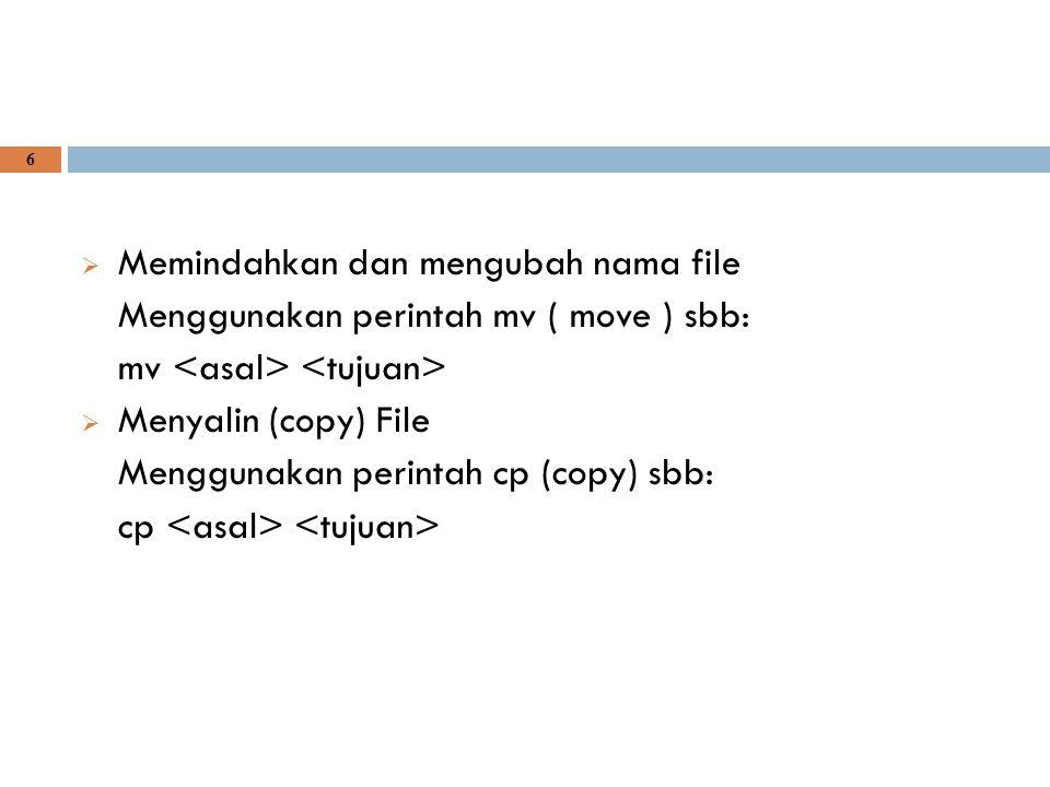 6  Memindahkan dan mengubah nama file Menggunakan perintah mv ( move ) sbb: mv  Menyalin (copy) File Menggunakan perintah cp (copy) sbb: cp