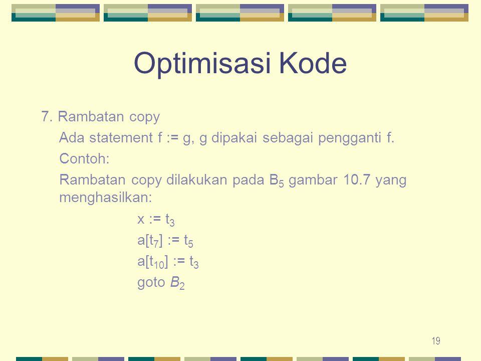 19 Optimisasi Kode 7. Rambatan copy Ada statement f := g, g dipakai sebagai pengganti f. Contoh: Rambatan copy dilakukan pada B 5 gambar 10.7 yang men