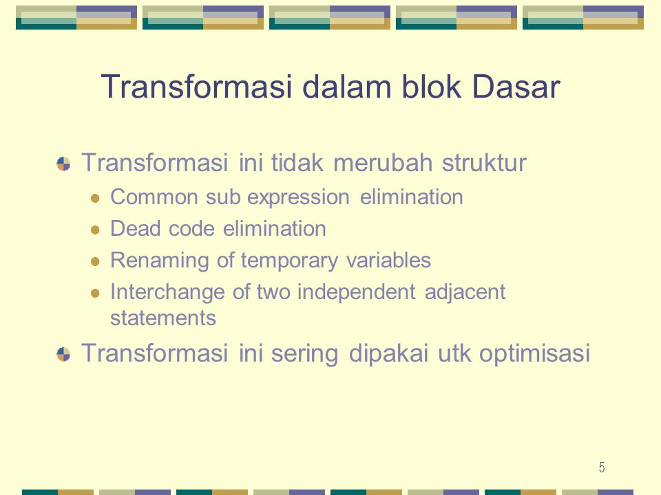 5 Transformasi dalam blok Dasar Transformasi ini tidak merubah struktur Common sub expression elimination Dead code elimination Renaming of temporary
