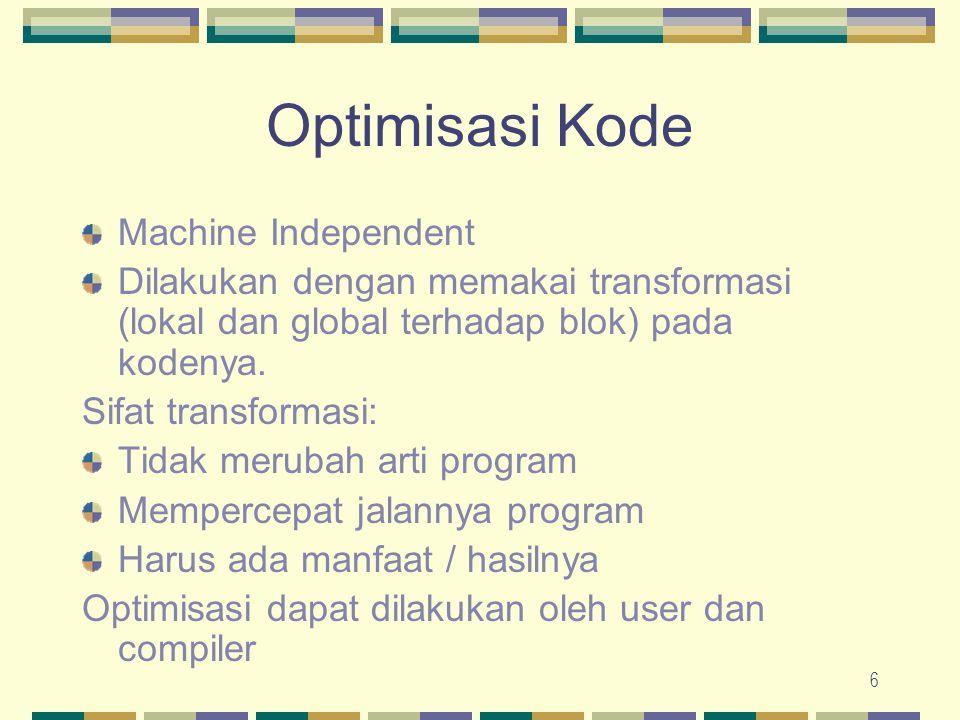 6 Optimisasi Kode Machine Independent Dilakukan dengan memakai transformasi (lokal dan global terhadap blok) pada kodenya. Sifat transformasi: Tidak m