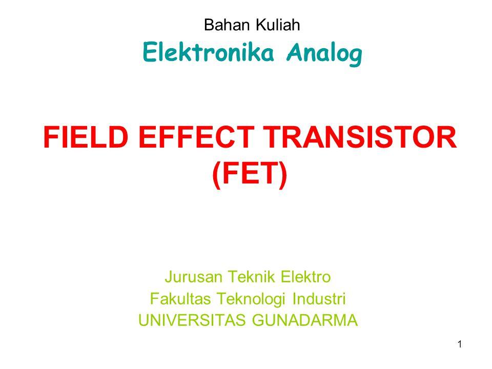 1 FIELD EFFECT TRANSISTOR (FET) Jurusan Teknik Elektro Fakultas Teknologi Industri UNIVERSITAS GUNADARMA Bahan Kuliah Elektronika Analog