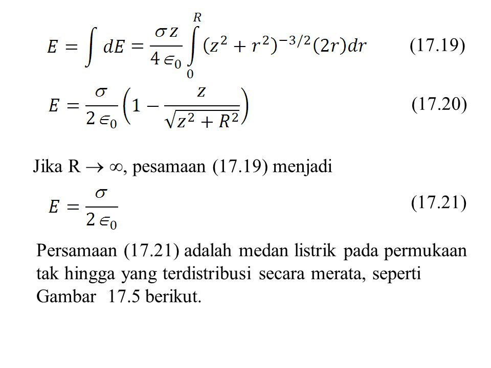 (17.19) (17.20) Jika R  ∞, pesamaan (17.19) menjadi (17.21) Persamaan (17.21) adalah medan listrik pada permukaan tak hingga yang terdistribusi secar