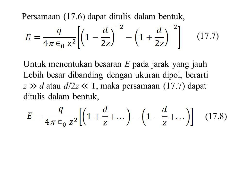 Suku-suku yang tidak dicantumkan atau (...) mempunyai nilai yang mendekati nol, sehingga (17.9) Besaran qd pada persamaan (17.9) disebut momen dipol listrik p dari dipol, sehingga (17.10) Jika moment dipol listrik adalah sebuah vektor p, maka arahnya dari dari negatif ke positif (lihat Gambar 17.8b).