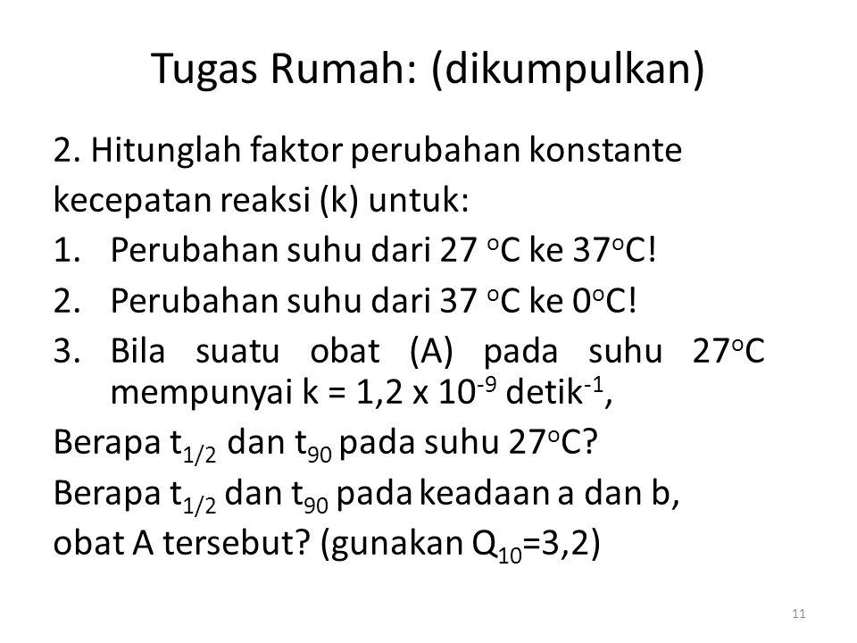11 Tugas Rumah: (dikumpulkan) 2. Hitunglah faktor perubahan konstante kecepatan reaksi (k) untuk: 1.Perubahan suhu dari 27 o C ke 37 o C! 2.Perubahan