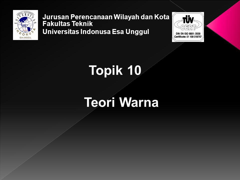 Topik 10 Teori Warna Jurusan Perencanaan Wilayah dan Kota Fakultas Teknik Universitas Indonusa Esa Unggul