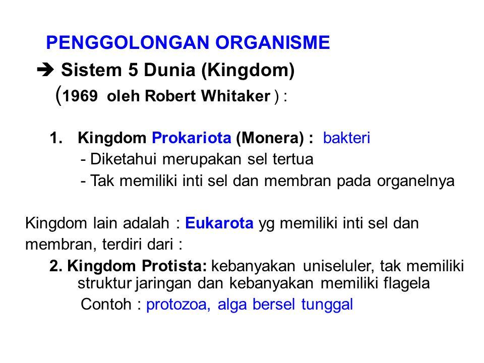 PENGGOLONGAN ORGANISME  Sistem 5 Dunia (Kingdom) ( 1969 oleh Robert Whitaker ) : 1.Kingdom Prokariota (Monera) : bakteri - Diketahui merupakan sel tertua - Tak memiliki inti sel dan membran pada organelnya Kingdom lain adalah : Eukarota yg memiliki inti sel dan membran, terdiri dari : 2.