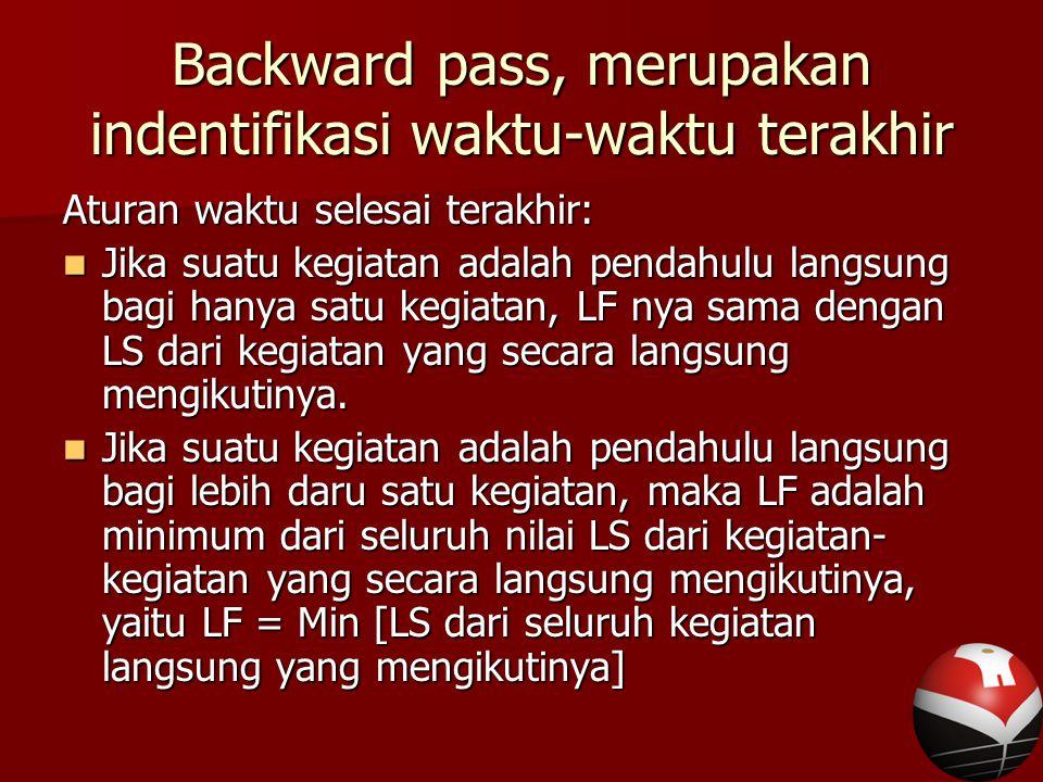 Backward pass, merupakan indentifikasi waktu-waktu terakhir Aturan waktu selesai terakhir: Jika suatu kegiatan adalah pendahulu langsung bagi hanya satu kegiatan, LF nya sama dengan LS dari kegiatan yang secara langsung mengikutinya.