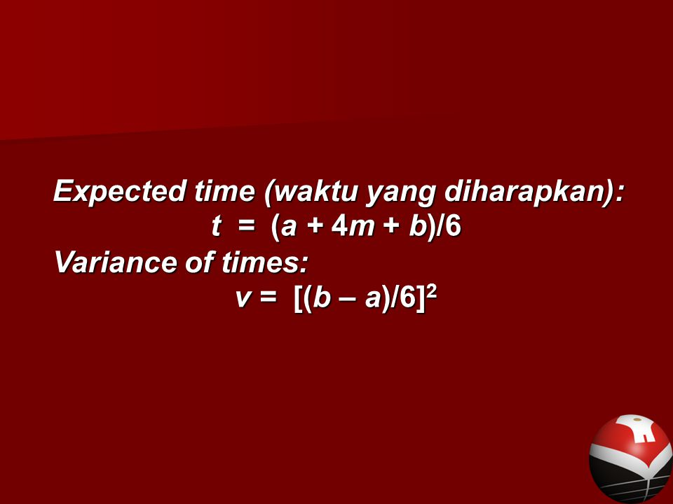 Expected time (waktu yang diharapkan): Variance of times: t = (a + 4m + b)/6 v = [(b – a)/6] 2