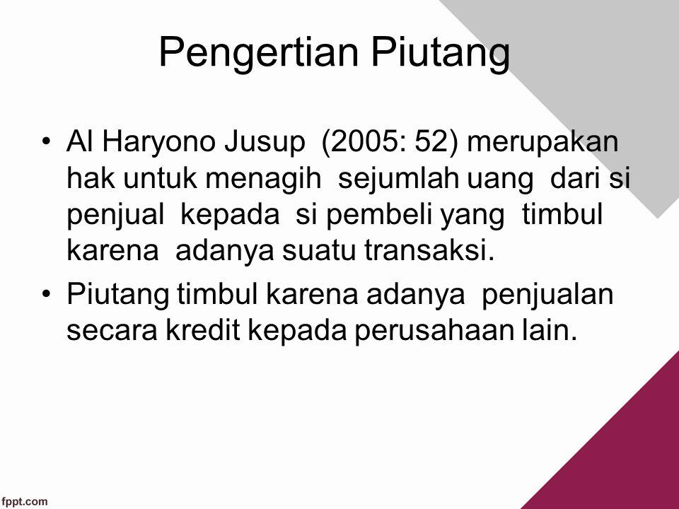 Pengertian Piutang Al Haryono Jusup (2005: 52) merupakan hak untuk menagih sejumlah uang dari si penjual kepada si pembeli yang timbul karena adanya suatu transaksi.