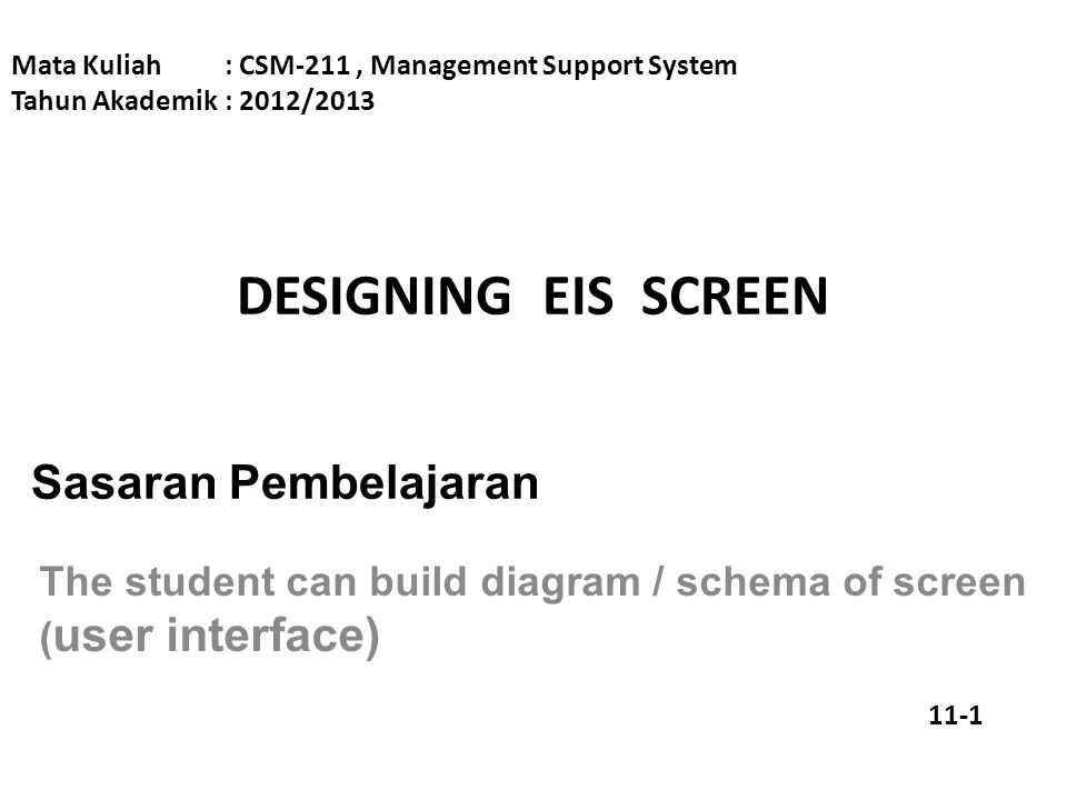 DESIGNING EIS SCREEN Mata Kuliah: CSM-211, Management Support System Tahun Akademik: 2012/2013 Sasaran Pembelajaran The student can build diagram / schema of screen ( user interface) 11-1