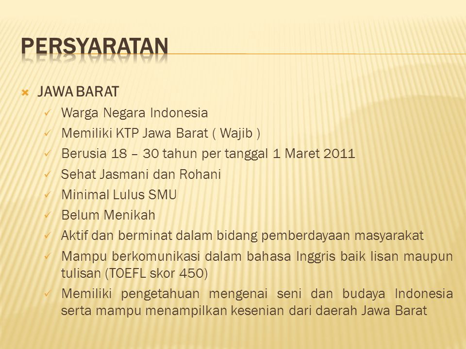  JAWA BARAT Warga Negara Indonesia Memiliki KTP Jawa Barat ( Wajib ) Berusia 18 – 30 tahun per tanggal 1 Maret 2011 Sehat Jasmani dan Rohani Minimal