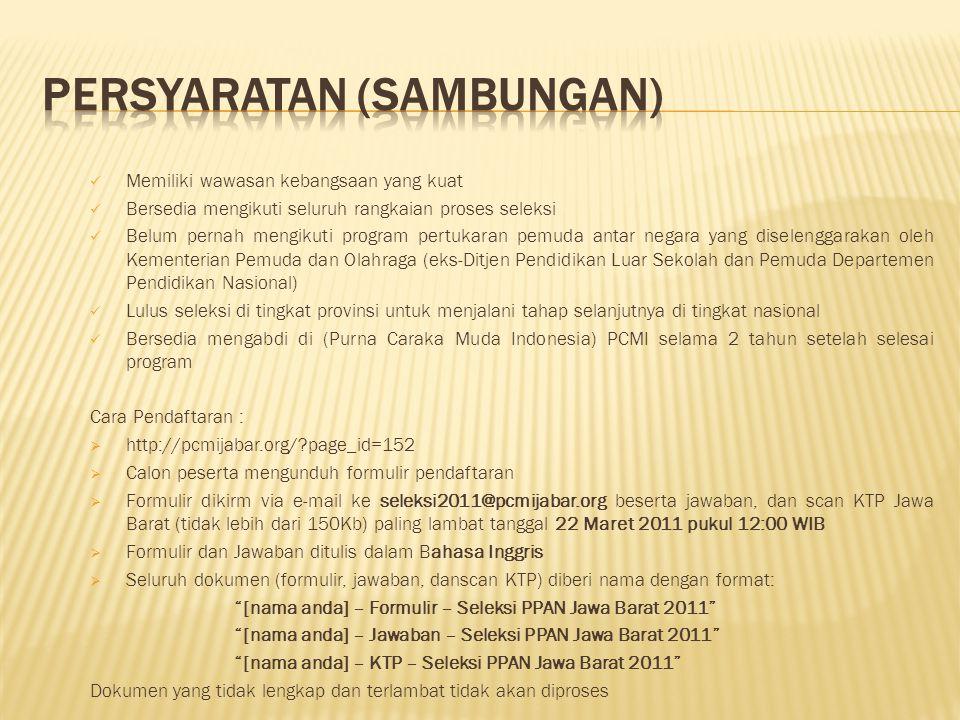  JAWA TENGAH Warga Negara Indonesia Memiliki KTP Jawa Tengah ( Wajib ) Berusia 20 – 30 tahun per tanggal 1 Maret 2011 Sehat Jasmani dan Rohani Minimal Lulus SMU Belum Menikah (dibuktikan dengan surat pernyataan diketahui oleh orang tua yang bersangkutan) Belum pernah mengikuti program PPAN yang diselenggarakan oleh Kemenegpora (dibuktikan dengan surat pernyataan) Mampu berkomunikasi dalam bahasa Inggris baik lisan maupun tulisan dengan ketentuan skor TOEFL 450 / TOEIC 600 / IELTS 5 (bukti dibawa waktu pendaftaran) Belum pernah terlibat dalam tindakan kriminal dan dijatuhi hukuman berdasarkan keputusan pengadilan Menyerahkan pas foto berwarna 2x3 dan 3x4 @ 6 lembar dan 4x6 sebanyak 12 lembar, dengan latar belakang merah