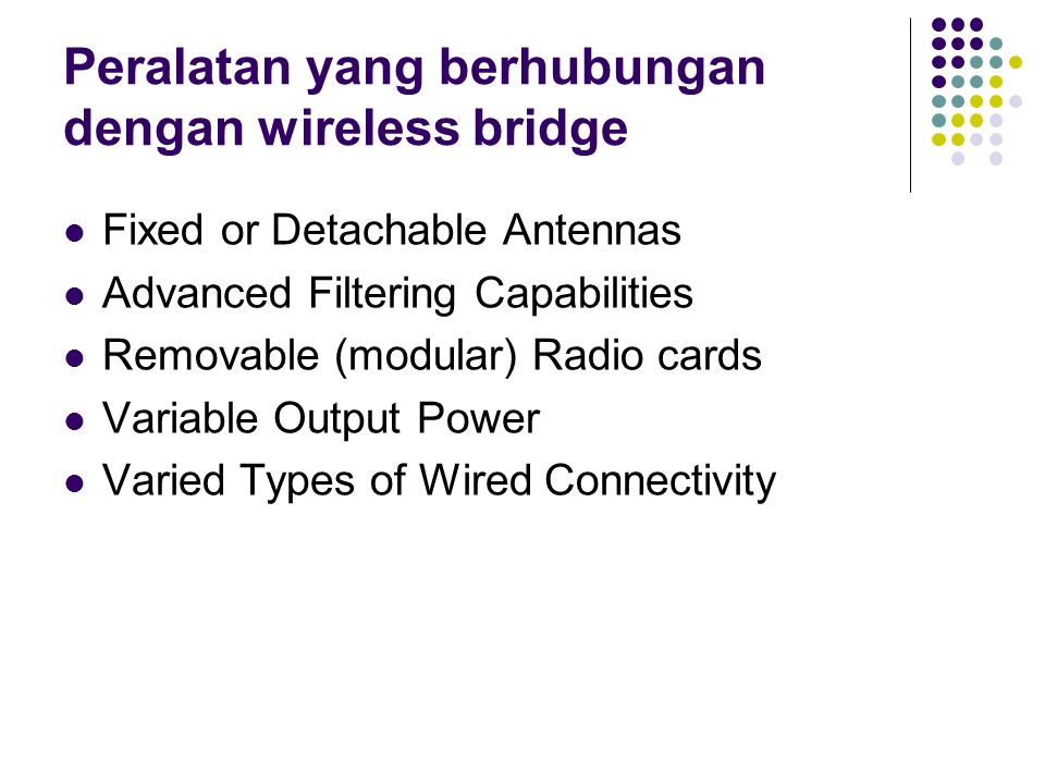 Peralatan yang berhubungan dengan wireless bridge Fixed or Detachable Antennas Advanced Filtering Capabilities Removable (modular) Radio cards Variabl