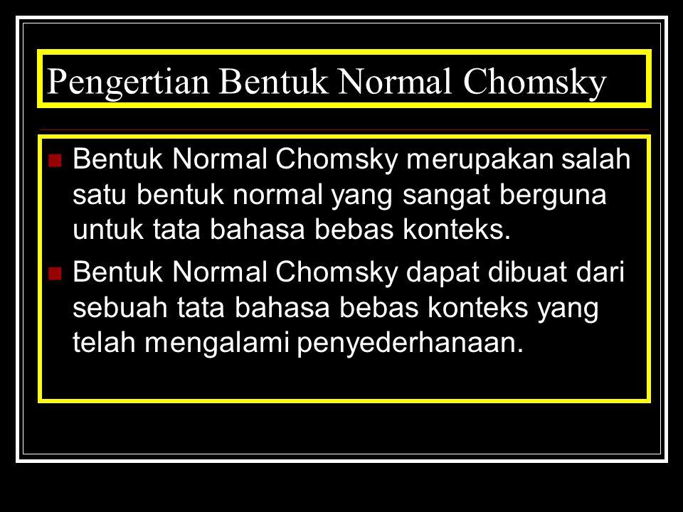 Pengertian Bentuk Normal Chomsky Bentuk Normal Chomsky merupakan salah satu bentuk normal yang sangat berguna untuk tata bahasa bebas konteks. Bentuk