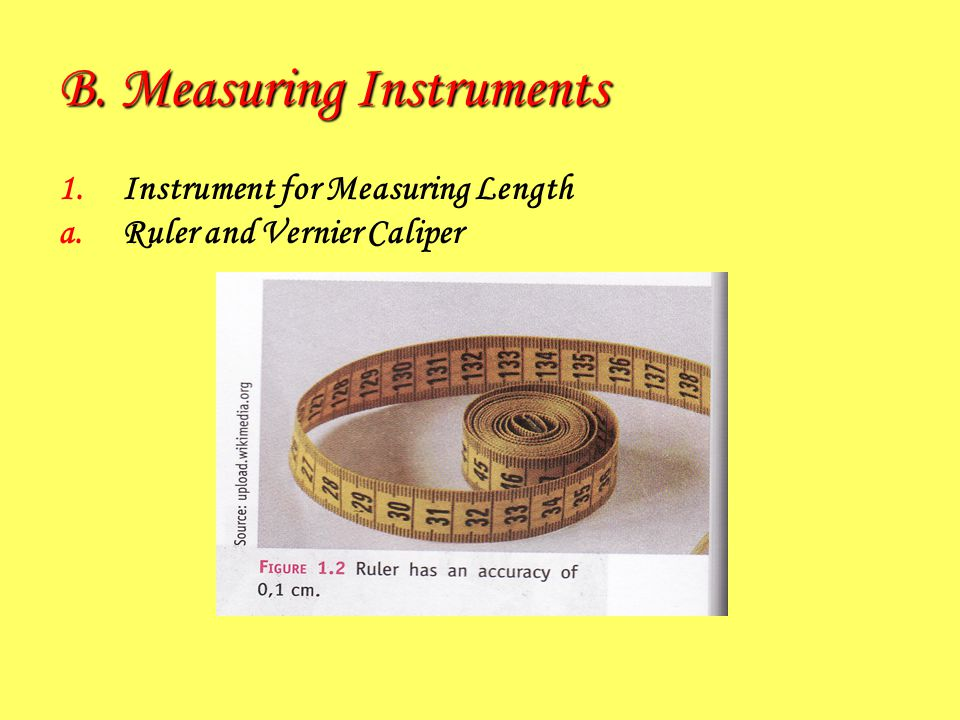 B. Measuring Instruments 1.Instrument for Measuring Length a.Ruler and Vernier Caliper