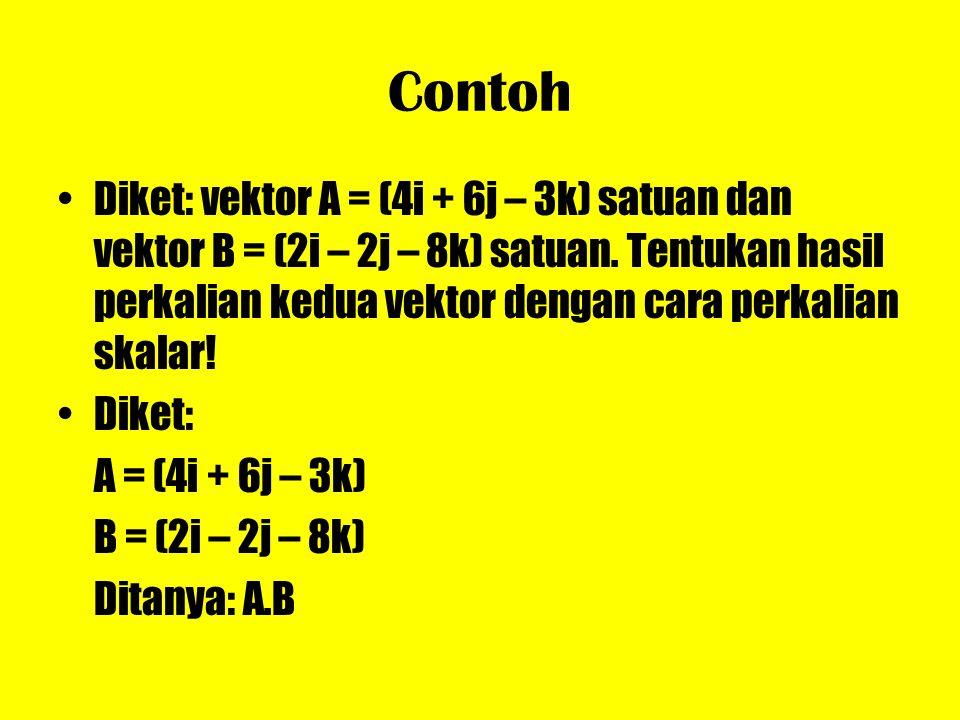 Contoh Diket: vektor A = (4i + 6j – 3k) satuan dan vektor B = (2i – 2j – 8k) satuan. Tentukan hasil perkalian kedua vektor dengan cara perkalian skala