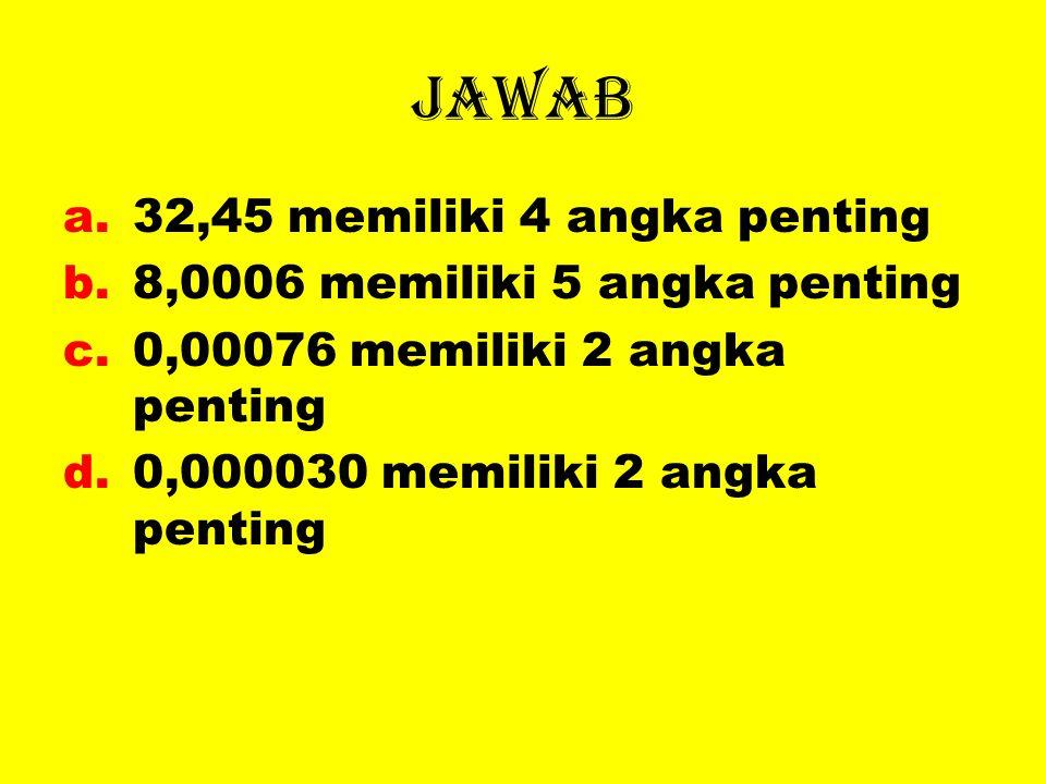 jawab a.32,45 memiliki 4 angka penting b.8,0006 memiliki 5 angka penting c.0,00076 memiliki 2 angka penting d.0,000030 memiliki 2 angka penting