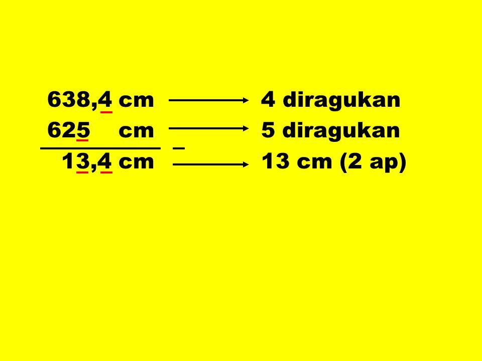 638,4 cm 4 diragukan 625 cm 5 diragukan 13,4 cm 13 cm (2 ap)