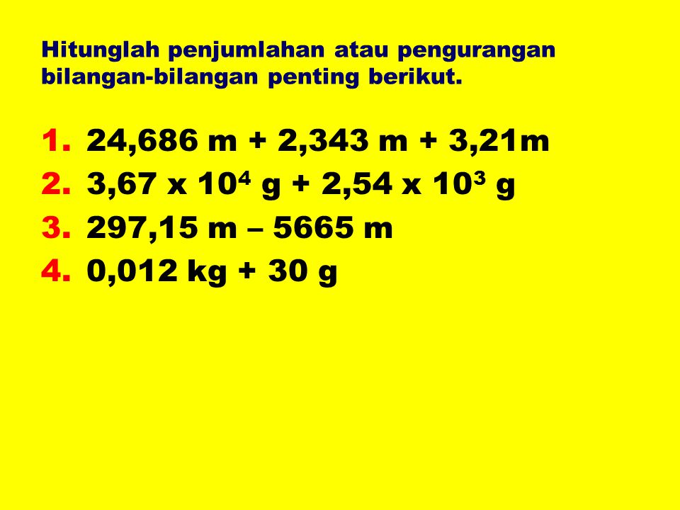 Hitunglah penjumlahan atau pengurangan bilangan-bilangan penting berikut. 1.24,686 m + 2,343 m + 3,21m 2.3,67 x 10 4 g + 2,54 x 10 3 g 3.297,15 m – 56