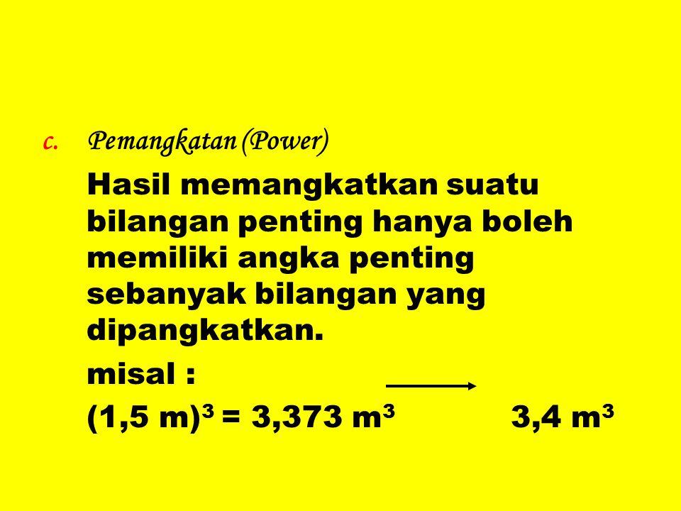 c.Pemangkatan (Power) Hasil memangkatkan suatu bilangan penting hanya boleh memiliki angka penting sebanyak bilangan yang dipangkatkan. misal : (1,5 m