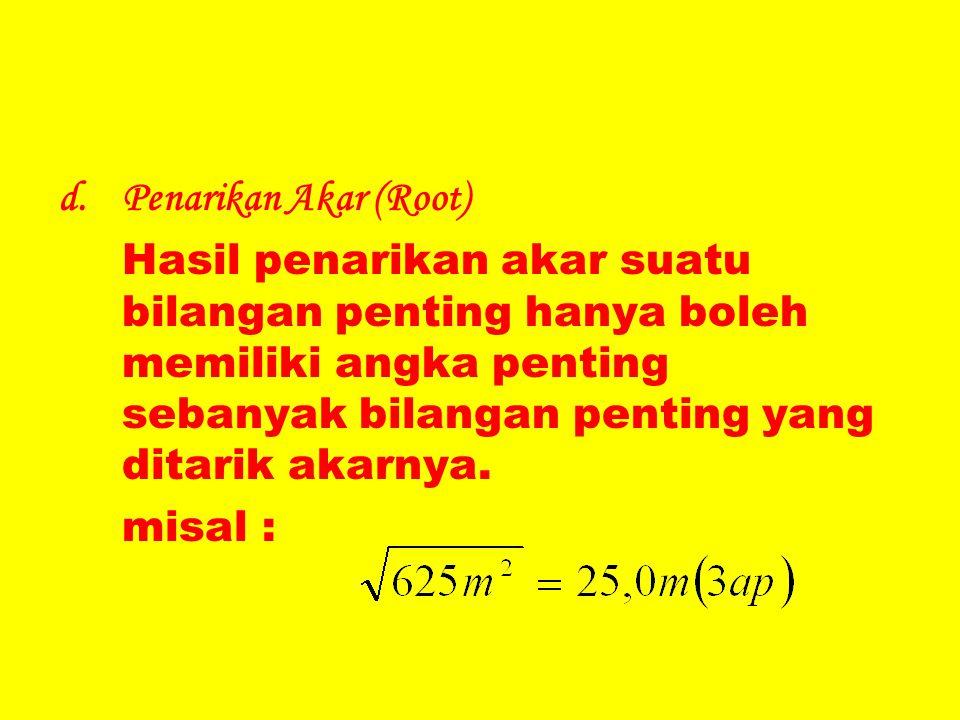 d.Penarikan Akar (Root) Hasil penarikan akar suatu bilangan penting hanya boleh memiliki angka penting sebanyak bilangan penting yang ditarik akarnya.