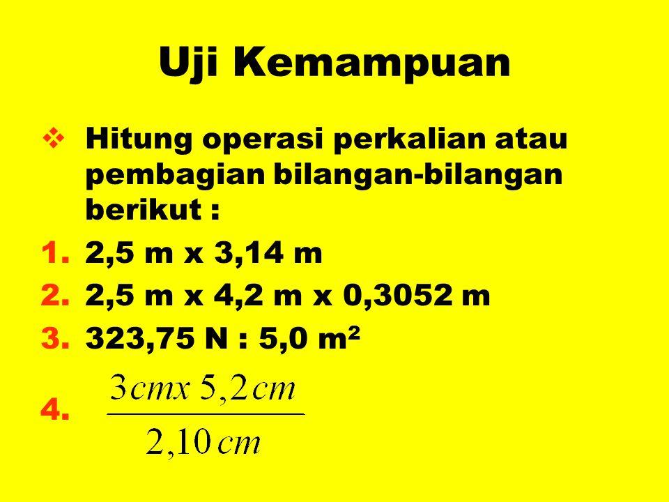 Uji Kemampuan  Hitung operasi perkalian atau pembagian bilangan-bilangan berikut : 1.2,5 m x 3,14 m 2.2,5 m x 4,2 m x 0,3052 m 3.323,75 N : 5,0 m 2 4