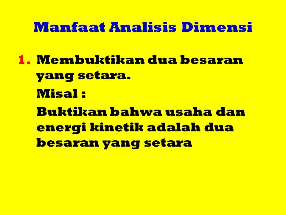 Manfaat Analisis Dimensi 1.Membuktikan dua besaran yang setara. Misal : Buktikan bahwa usaha dan energi kinetik adalah dua besaran yang setara