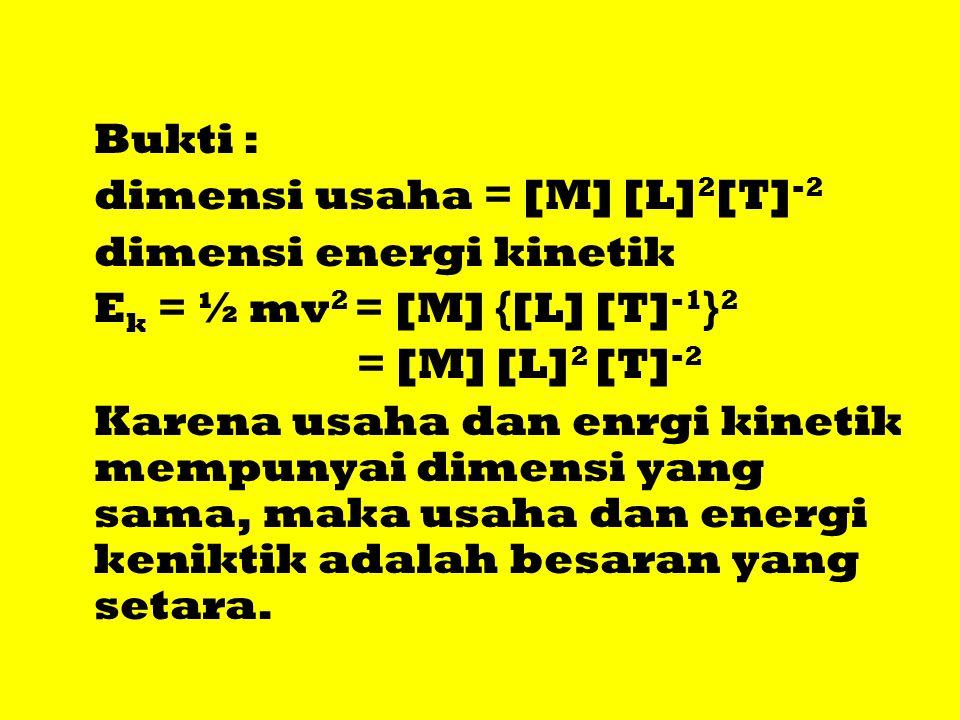 Bukti : dimensi usaha = [M] [L] 2 [T] -2 dimensi energi kinetik E k = ½ mv 2 = [M] {[L] [T] -1 } 2 = [M] [L] 2 [T] -2 Karena usaha dan enrgi kinetik m