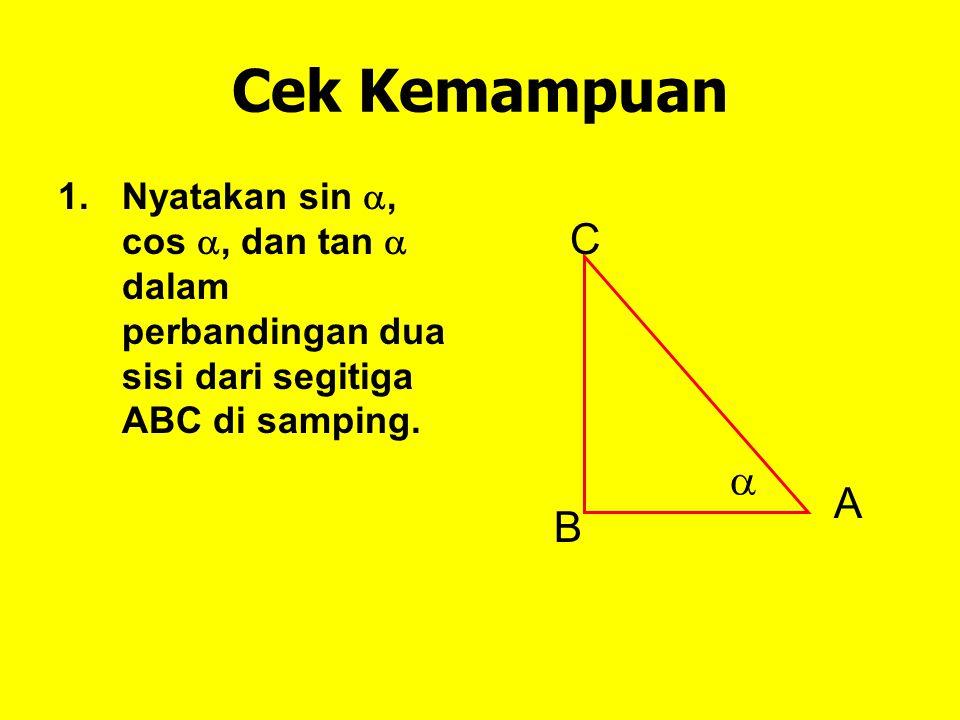 Cek Kemampuan 1.Nyatakan sin , cos , dan tan  dalam perbandingan dua sisi dari segitiga ABC di samping. A B C 