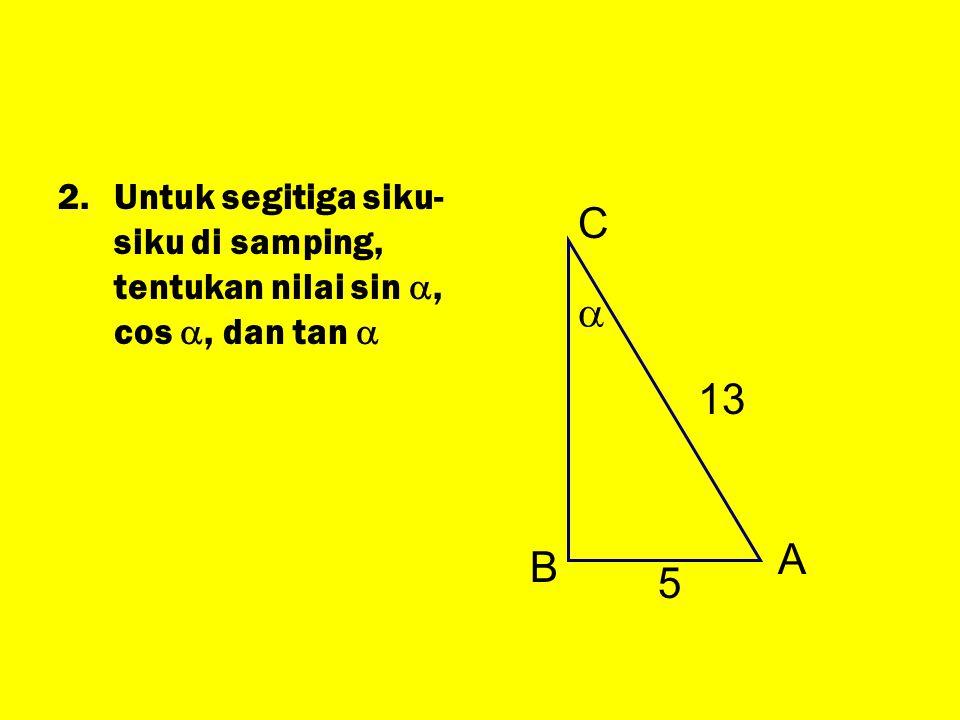 2.Untuk segitiga siku- siku di samping, tentukan nilai sin , cos , dan tan  A B C  13 5