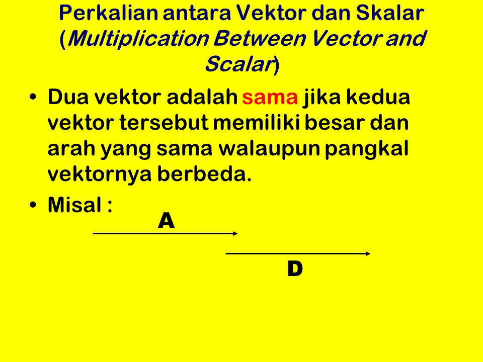 Perkalian antara Vektor dan Skalar (Multiplication Between Vector and Scalar) Dua vektor adalah sama jika kedua vektor tersebut memiliki besar dan ara