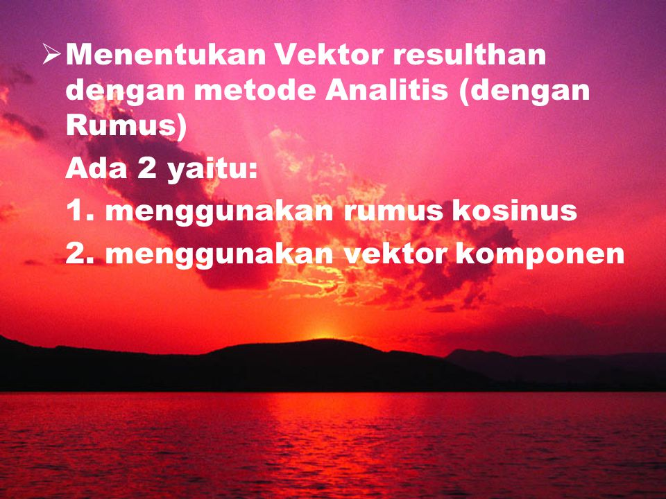 MMenentukan Vektor resulthan dengan metode Analitis (dengan Rumus) Ada 2 yaitu: 1. menggunakan rumus kosinus 2. menggunakan vektor komponen