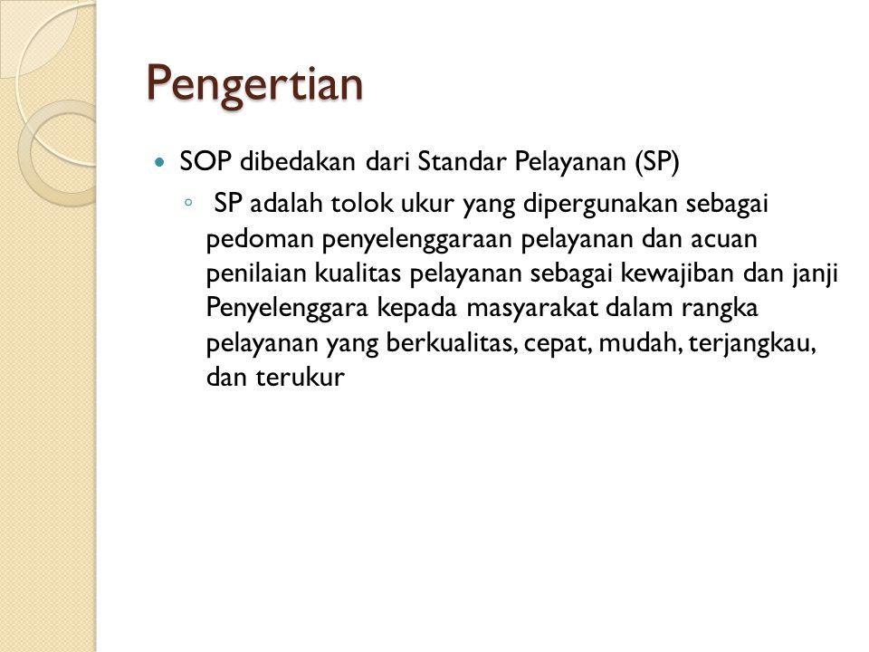 Pengertian SOP dibedakan dari Standar Pelayanan (SP) ◦ SP adalah tolok ukur yang dipergunakan sebagai pedoman penyelenggaraan pelayanan dan acuan penilaian kualitas pelayanan sebagai kewajiban dan janji Penyelenggara kepada masyarakat dalam rangka pelayanan yang berkualitas, cepat, mudah, terjangkau, dan terukur
