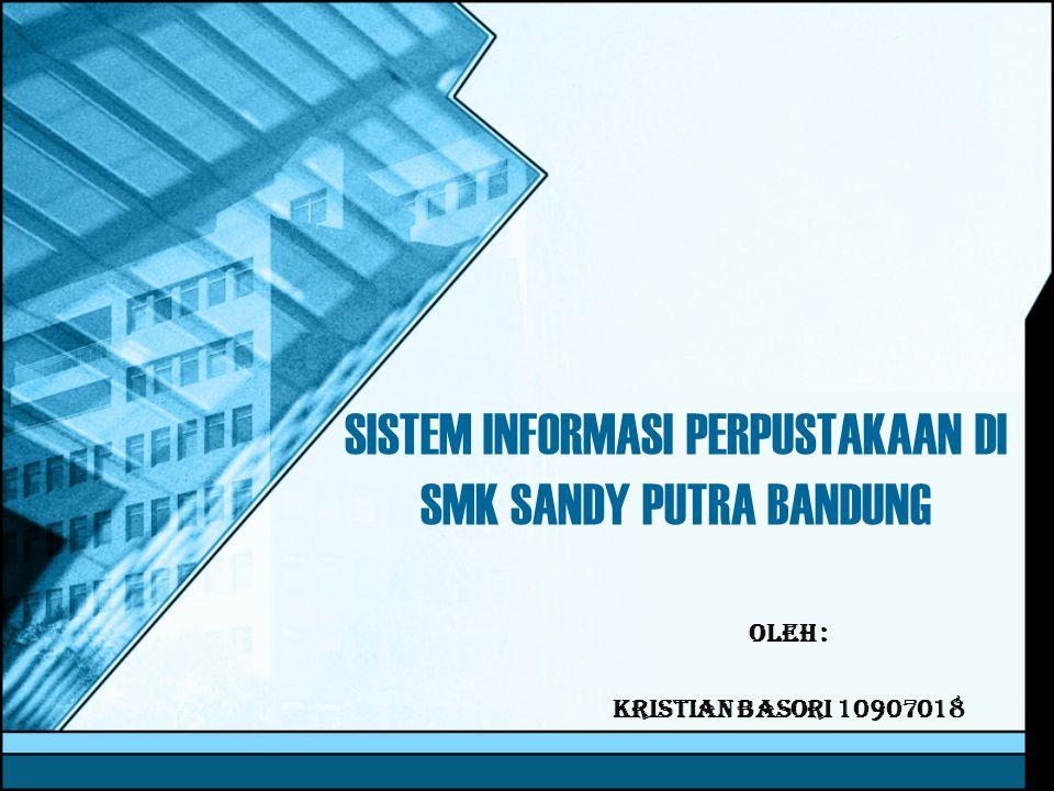 SISTEM INFORMASI PERPUSTAKAAN DI SMK SANDY PUTRA BANDUNG Oleh : Kristian Basori 10907018
