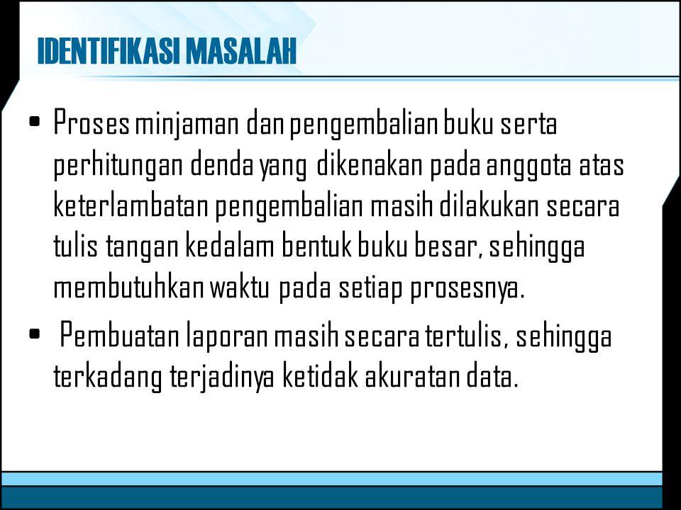 IDENTIFIKASI MASALAH Proses minjaman dan pengembalian buku serta perhitungan denda yang dikenakan pada anggota atas keterlambatan pengembalian masih d