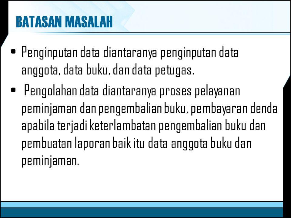 BATASAN MASALAH Penginputan data diantaranya penginputan data anggota, data buku, dan data petugas. Pengolahan data diantaranya proses pelayanan pemin