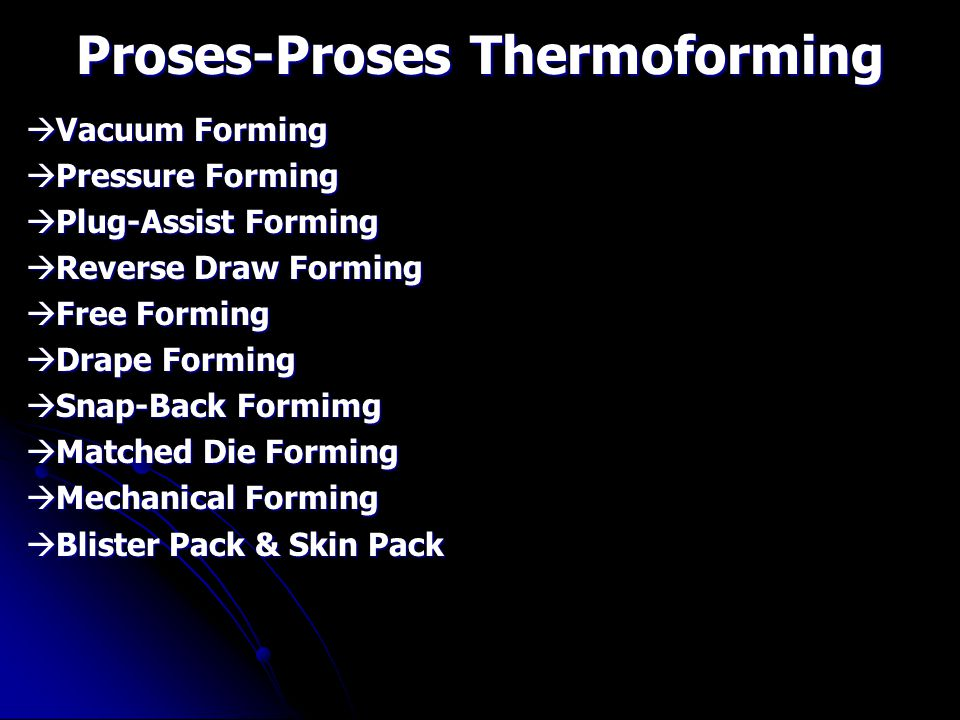 Proses-Proses Thermoforming  Vacuum Forming  Pressure Forming  Plug-Assist Forming  Reverse Draw Forming  Free Forming  Drape Forming  Snap-Bac