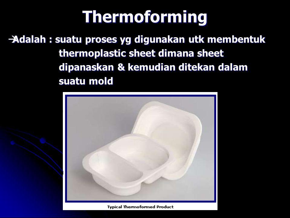 Thermoforming  Adalah : suatu proses yg digunakan utk membentuk thermoplastic sheet dimana sheet dipanaskan & kemudian ditekan dalam suatu mold