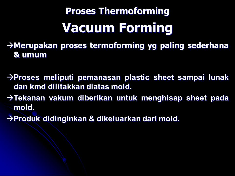 Proses Thermoforming Vacuum Forming  Merupakan proses termoforming yg paling sederhana & umum  Proses meliputi pemanasan plastic sheet sampai lunak dan kmd dilitakkan diatas mold.