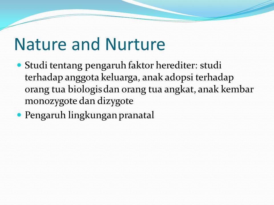 Nature and Nurture Studi tentang pengaruh faktor herediter: studi terhadap anggota keluarga, anak adopsi terhadap orang tua biologis dan orang tua angkat, anak kembar monozygote dan dizygote Pengaruh lingkungan pranatal